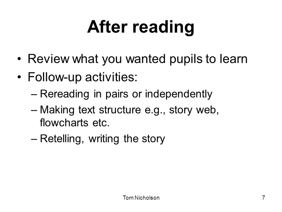 Tom Nicholson7 After reading Review what you wanted pupils to learn Follow-up activities: –Rereading in pairs or independently –Making text structure e.g., story web, flowcharts etc.