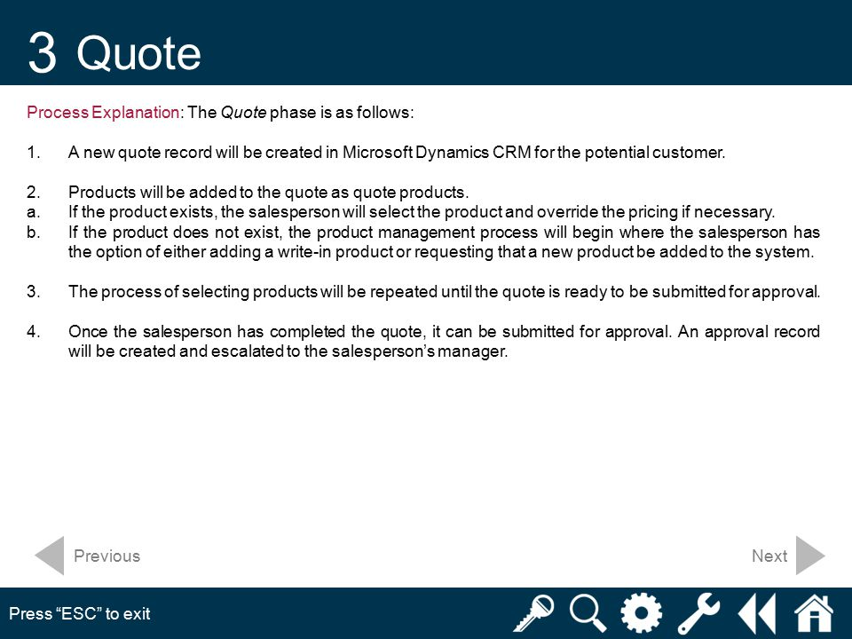 3 Quote Press ESC to exit Next Process Explanation: The Quote phase is as follows: 1.A new quote record will be created in Microsoft Dynamics CRM for the potential customer.