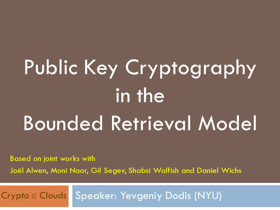 Public Key Cryptography in the Bounded Retrieval Model Based on joint works with Joël Alwen, Moni Naor, Gil Segev, Shabsi Walfish and Daniel Wichs Cry