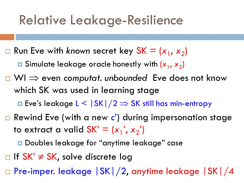  Run Eve with known secret key SK = (x 1, x 2 )  Simulate leakage oracle honestly with (x 1, x 2 )  WI  even computat. unbounded Eve does not know