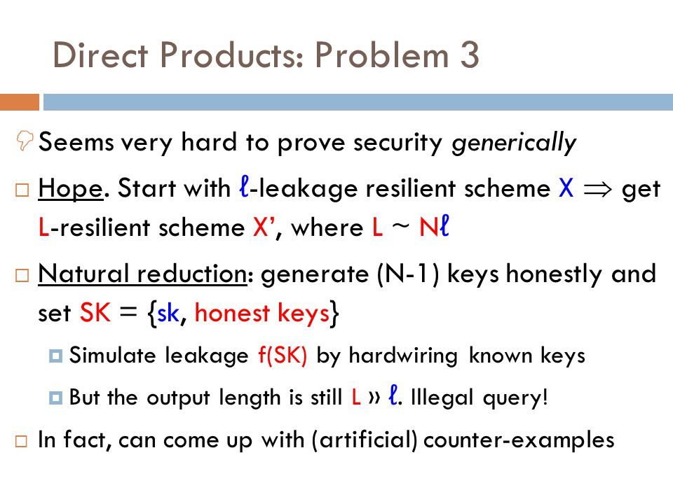  Seems very hard to prove security generically  Hope. Start with ℓ -leakage resilient scheme X  get L-resilient scheme X', where L ~ N ℓ  Natural