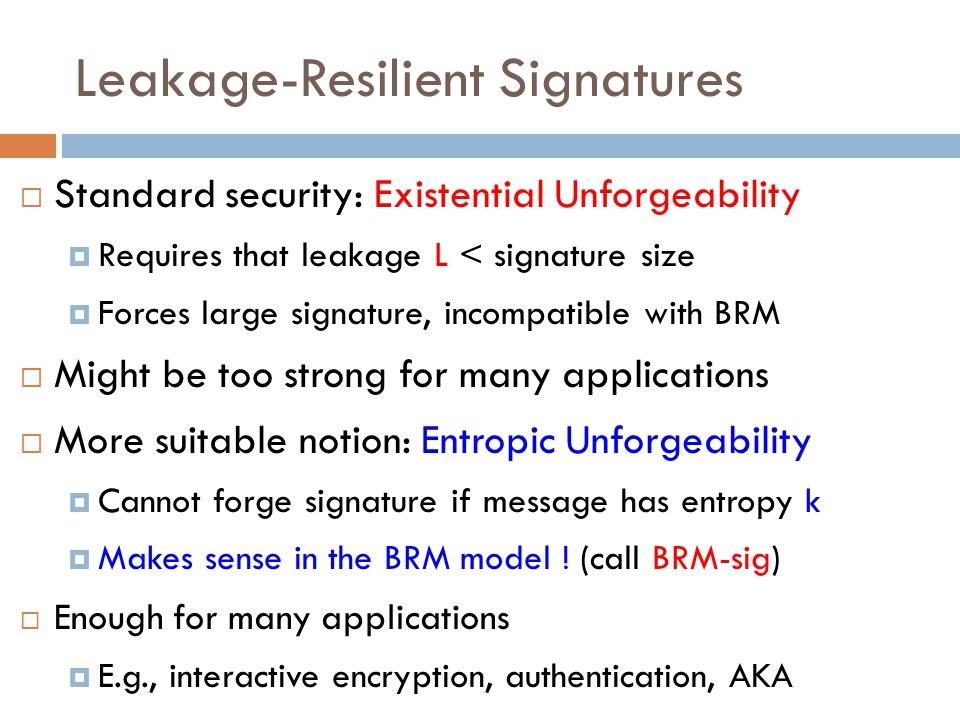  Standard security: Existential Unforgeability  Requires that leakage L < signature size  Forces large signature, incompatible with BRM  Might be