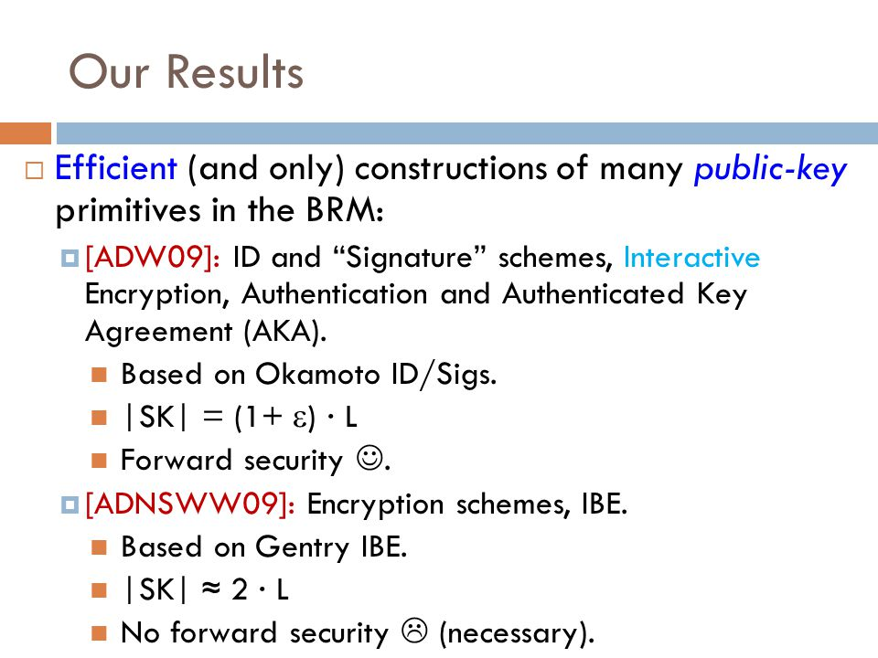 "Our Results  Efficient (and only) constructions of many public-key primitives in the BRM:  [ADW09]: ID and ""Signature"" schemes, Interactive Encrypti"