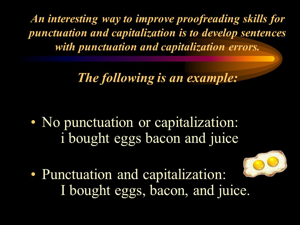 An interesting way to improve proofreading skills for punctuation and capitalization is to develop sentences with punctuation and capitalization errors.