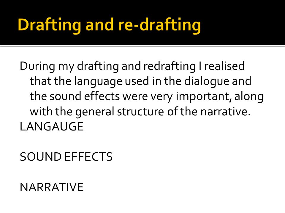 During my drafting and redrafting I realised that the language used in the dialogue and the sound effects were very important, along with the general structure of the narrative.