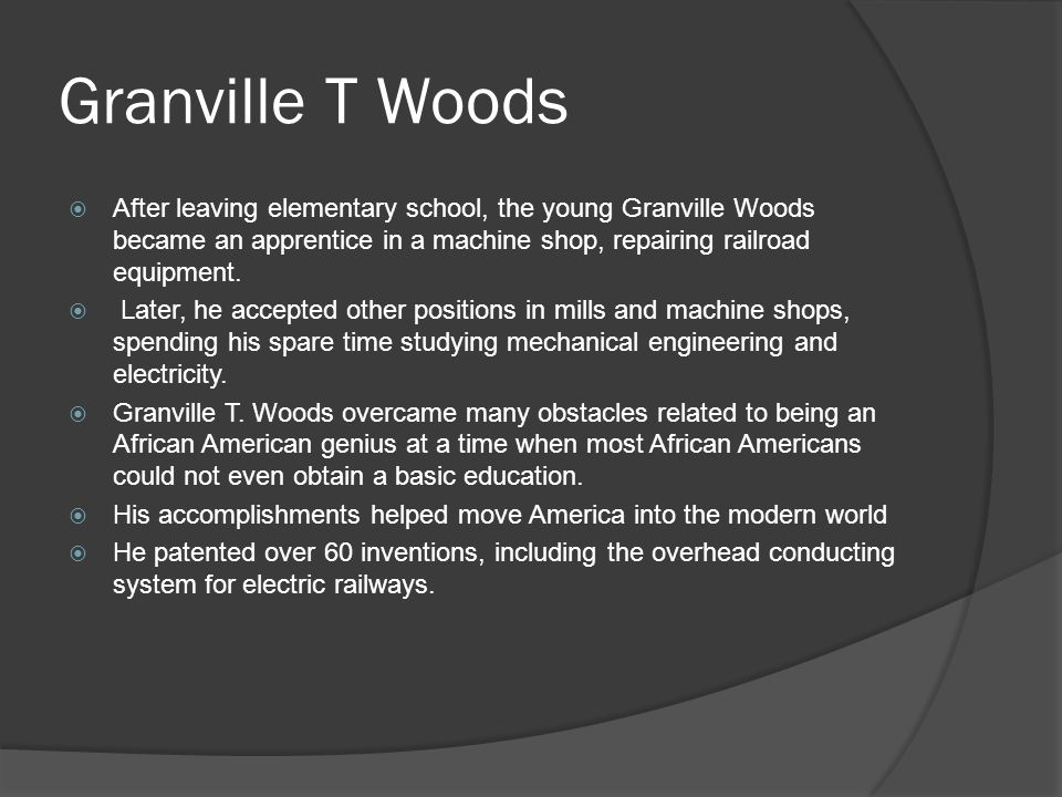 Granville T Woods  After leaving elementary school, the young Granville Woods became an apprentice in a machine shop, repairing railroad equipment.