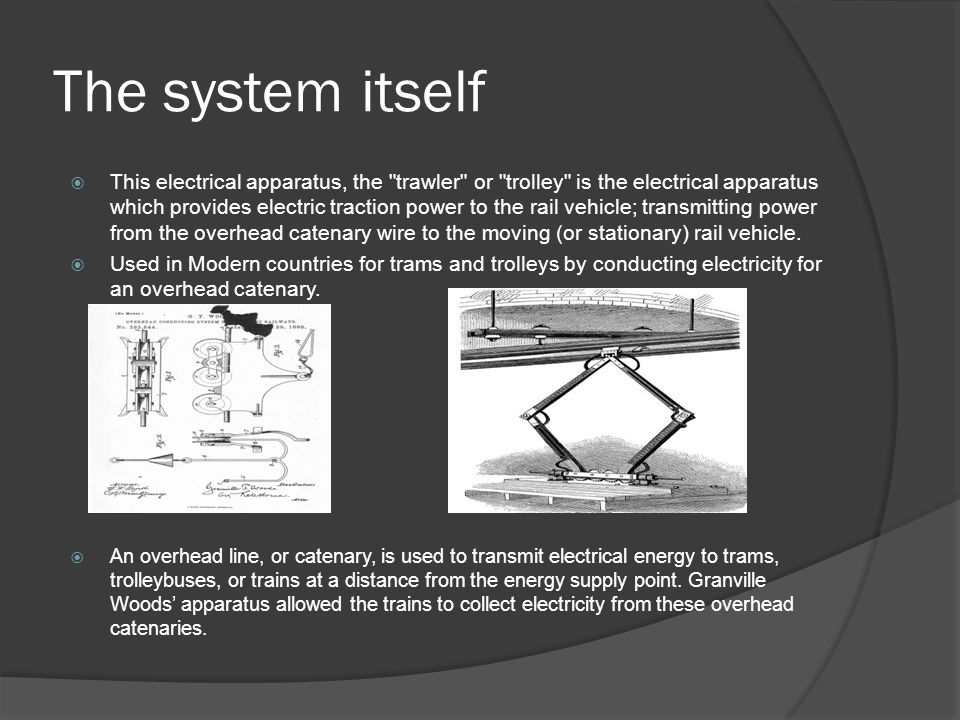 The system itself  This electrical apparatus, the trawler or trolley is the electrical apparatus which provides electric traction power to the rail vehicle; transmitting power from the overhead catenary wire to the moving (or stationary) rail vehicle.