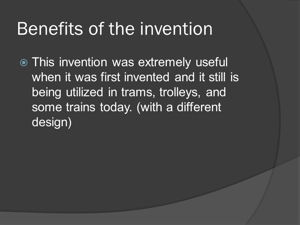 Benefits of the invention  This invention was extremely useful when it was first invented and it still is being utilized in trams, trolleys, and some trains today.