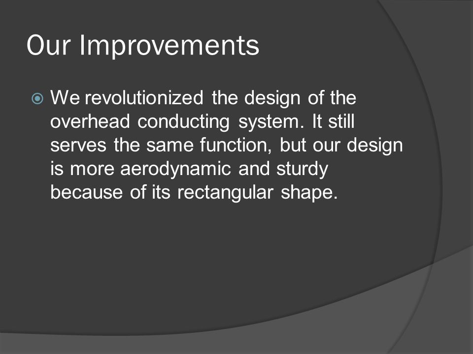 Our Improvements  We revolutionized the design of the overhead conducting system. It still serves the same function, but our design is more aerodynam