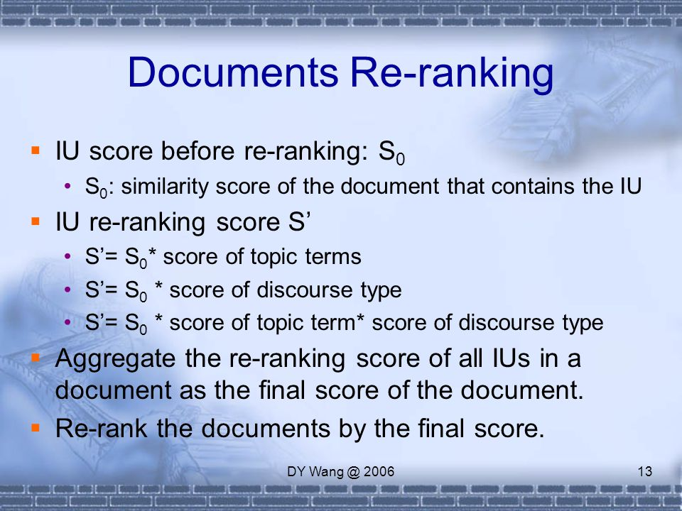 DY Wang @ 200613 Documents Re-ranking  IU score before re-ranking: S 0 S 0 : similarity score of the document that contains the IU  IU re-ranking score S' S'= S 0 * score of topic terms S'= S 0 * score of discourse type S'= S 0 * score of topic term* score of discourse type  Aggregate the re-ranking score of all IUs in a document as the final score of the document.