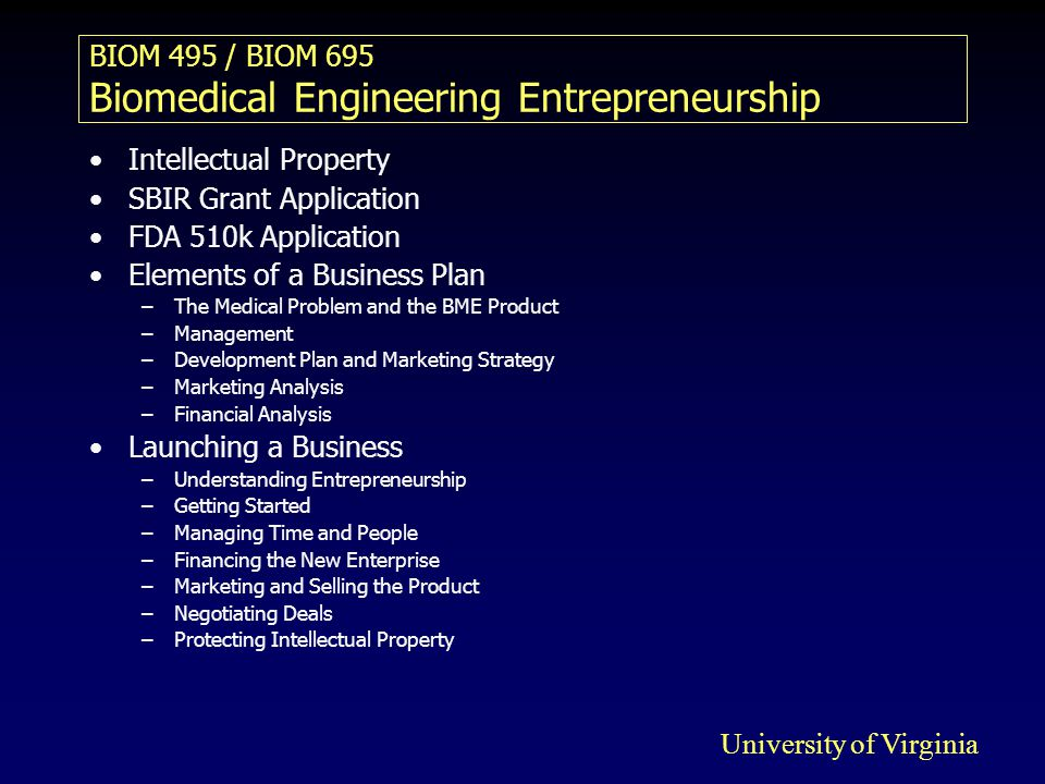 BIOM 495 / BIOM 695 Biomedical Engineering Entrepreneurship Intellectual Property SBIR Grant Application FDA 510k Application Elements of a Business Plan –The Medical Problem and the BME Product –Management –Development Plan and Marketing Strategy –Marketing Analysis –Financial Analysis Launching a Business –Understanding Entrepreneurship –Getting Started –Managing Time and People –Financing the New Enterprise –Marketing and Selling the Product –Negotiating Deals –Protecting Intellectual Property University of Virginia