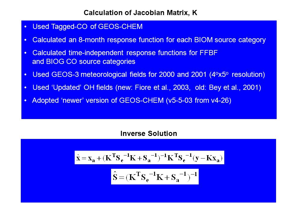 Calculation of Jacobian Matrix, K Used Tagged-CO of GEOS-CHEM Calculated an 8-month response function for each BIOM source category Calculated time-in