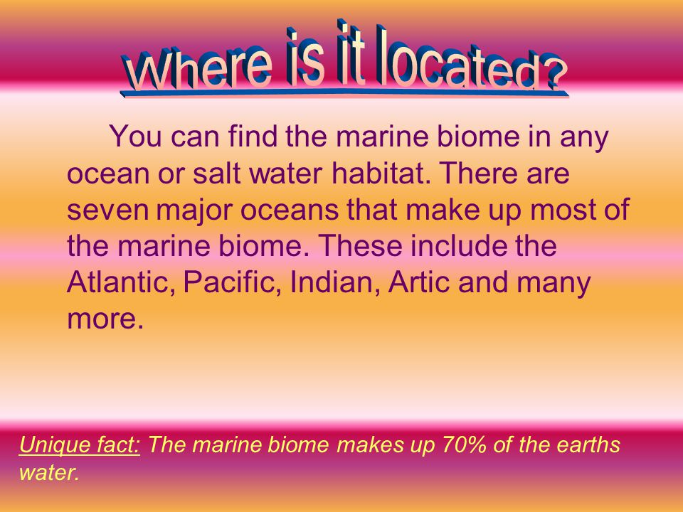 You can find the marine biome in any ocean or salt water habitat.