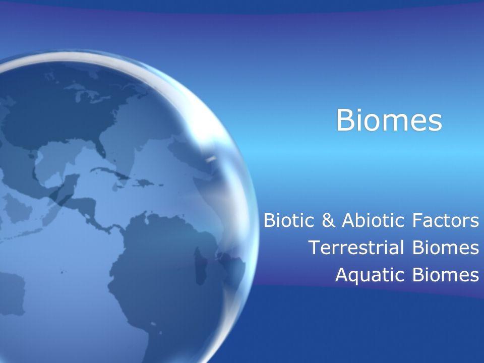 Biomes Biotic & Abiotic Factors Terrestrial Biomes Aquatic Biomes Biotic & Abiotic Factors Terrestrial Biomes Aquatic Biomes