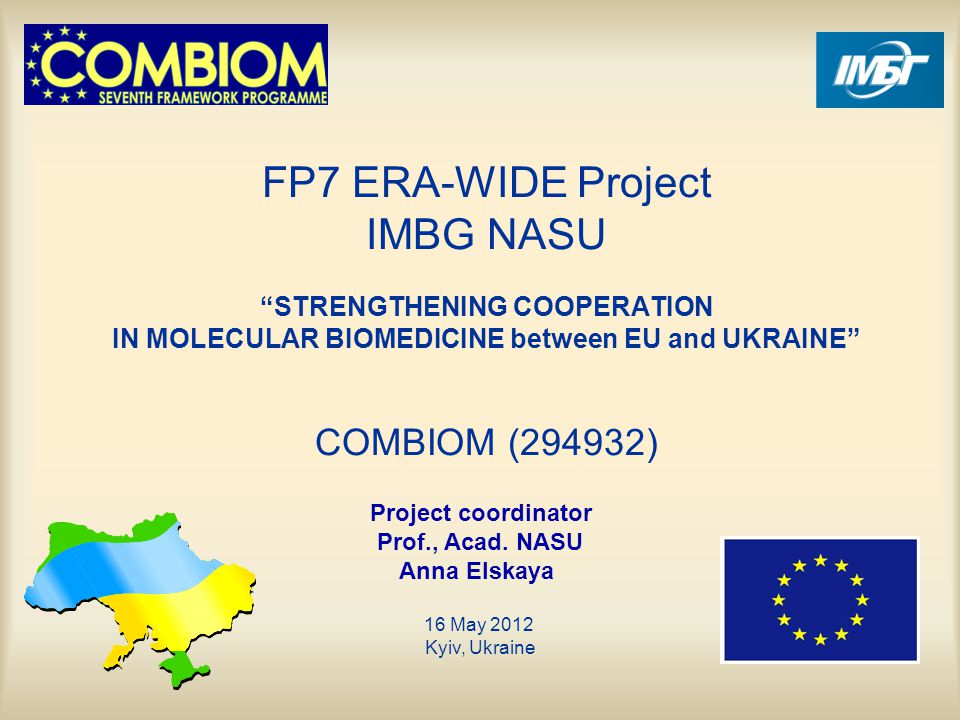 FP7 ERA-WIDE Project IMBG NASU STRENGTHENING COOPERATION IN MOLECULAR BIOMEDICINE between EU and UKRAINE COMBIOM (294932) Project coordinator Prof., Acad.