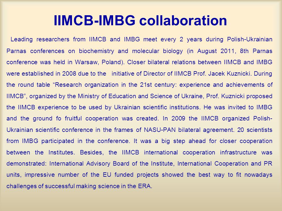 IIMCB-IMBG collaboration Leading researchers from IIMCB and IMBG meet every 2 years during Polish-Ukrainian Parnas conferences on biochemistry and molecular biology (in August 2011, 8th Parnas conference was held in Warsaw, Poland).