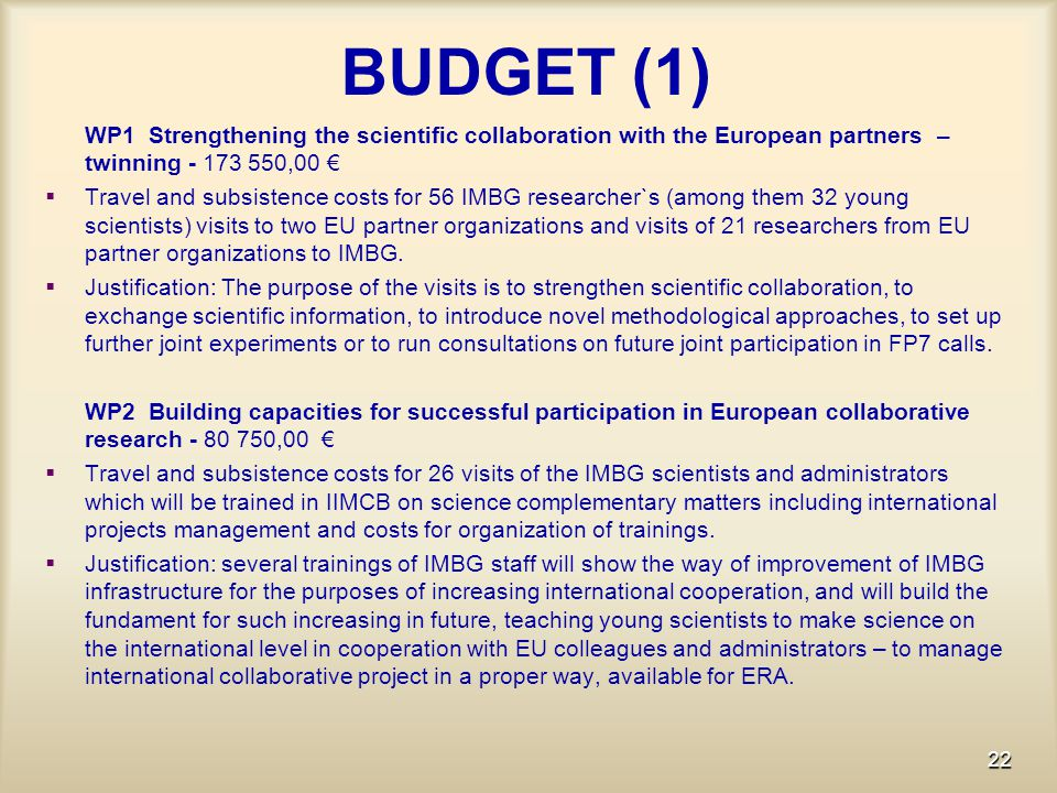 BUDGET (1) WP1 Strengthening the scientific collaboration with the European partners – twinning - 173 550,00 €   Travel and subsistence costs for 56 IMBG researcher`s (among them 32 young scientists) visits to two EU partner organizations and visits of 21 researchers from EU partner organizations to IMBG.