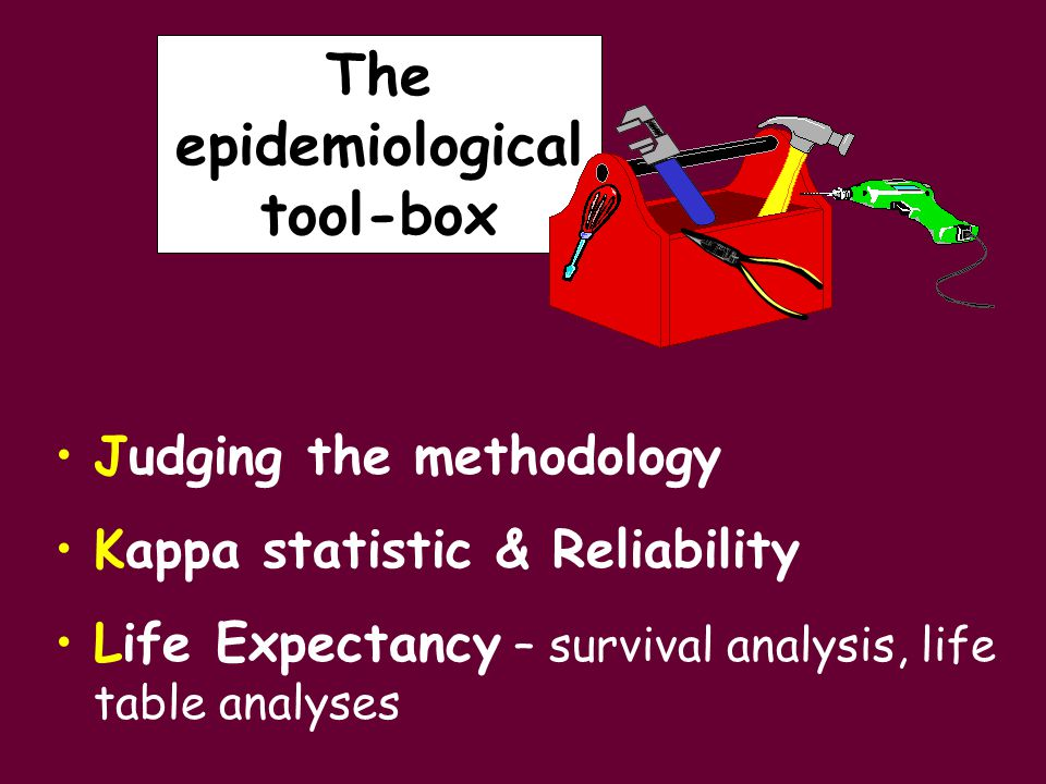Judging the methodology Kappa statistic & Reliability Life Expectancy – survival analysis, life table analyses The epidemiological tool-box