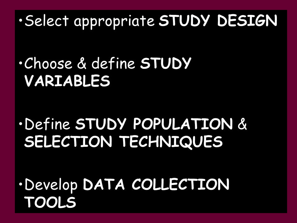 Select appropriate STUDY DESIGN Choose & define STUDY VARIABLES Define STUDY POPULATION & SELECTION TECHNIQUES Develop DATA COLLECTION TOOLS