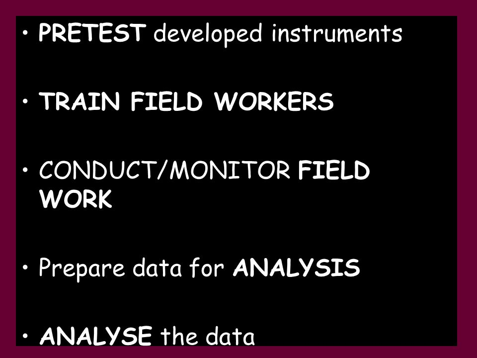 PRETEST developed instruments TRAIN FIELD WORKERS CONDUCT/MONITOR FIELD WORK Prepare data for ANALYSIS ANALYSE the data