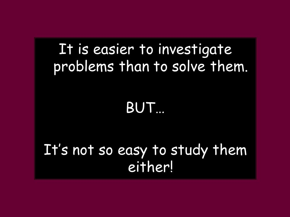 It is easier to investigate problems than to solve them.