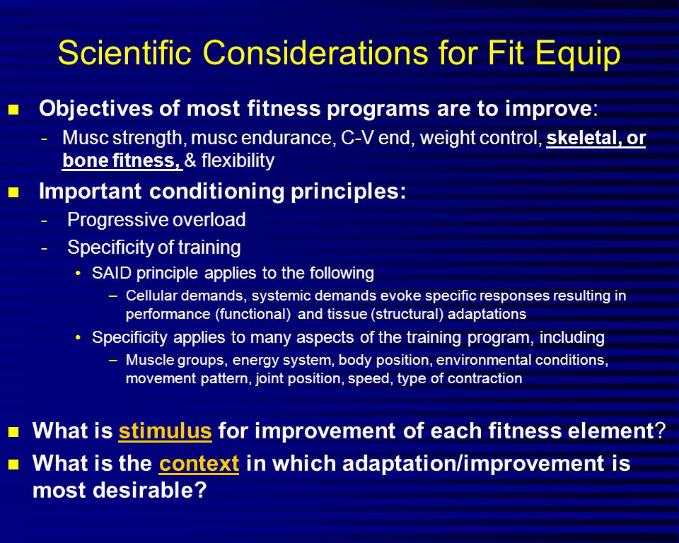 Scientific Considerations for Fit Equip n Objectives of most fitness programs are to improve: -Musc strength, musc endurance, C-V end, weight control, skeletal, or bone fitness, & flexibility n Important conditioning principles: - Progressive overload - Specificity of training SAID principle applies to the following –Cellular demands, systemic demands evoke specific responses resulting in performance (functional) and tissue (structural) adaptations Specificity applies to many aspects of the training program, including –Muscle groups, energy system, body position, environmental conditions, movement pattern, joint position, speed, type of contraction n What is stimulus for improvement of each fitness element.