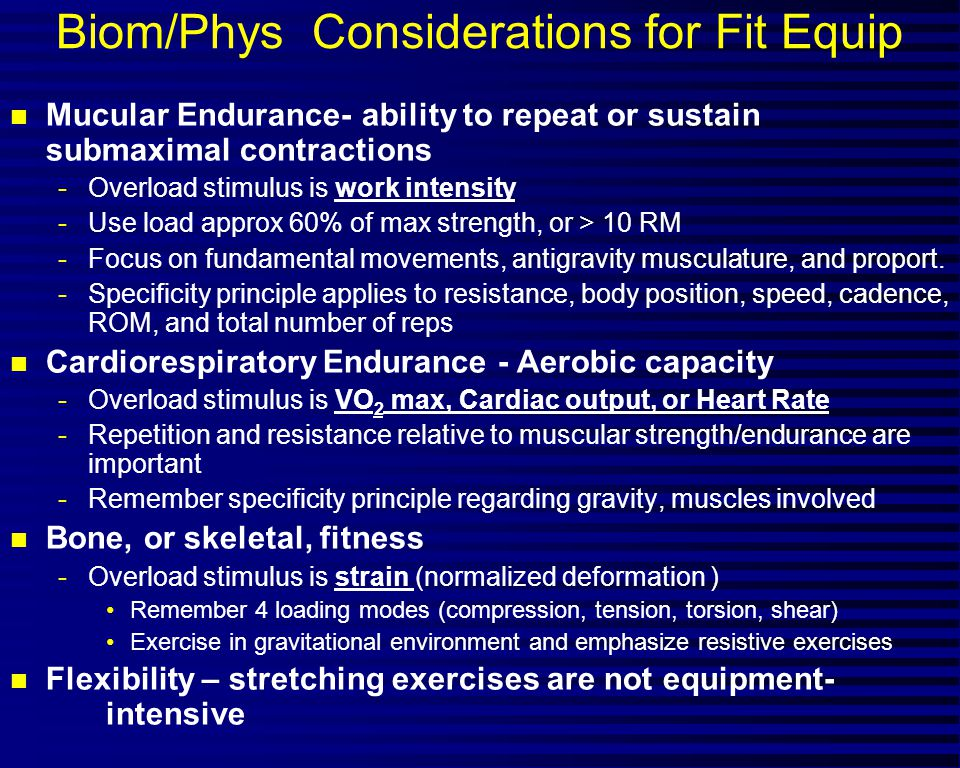Biom/Phys Considerations for Fit Equip n Mucular Endurance- ability to repeat or sustain submaximal contractions -Overload stimulus is work intensity -Use load approx 60% of max strength, or > 10 RM -Focus on fundamental movements, antigravity musculature, and proport.