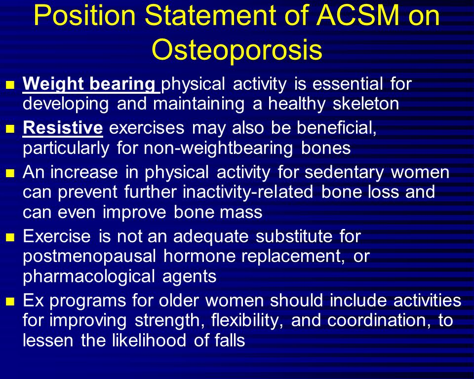 Position Statement of ACSM on Osteoporosis n Weight bearing physical activity is essential for developing and maintaining a healthy skeleton n Resistive exercises may also be beneficial, particularly for non-weightbearing bones n An increase in physical activity for sedentary women can prevent further inactivity-related bone loss and can even improve bone mass n Exercise is not an adequate substitute for postmenopausal hormone replacement, or pharmacological agents n Ex programs for older women should include activities for improving strength, flexibility, and coordination, to lessen the likelihood of falls