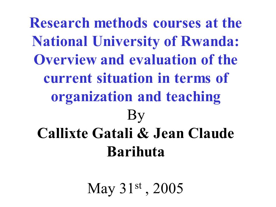 Research methods courses at the National University of Rwanda: Overview and evaluation of the current situation in terms of organization and teaching By Callixte Gatali & Jean Claude Barihuta May 31 st, 2005
