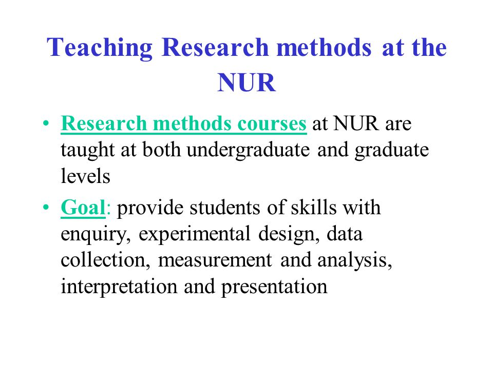Teaching Research methods at the NUR Research methods courses at NUR are taught at both undergraduate and graduate levels Goal: provide students of skills with enquiry, experimental design, data collection, measurement and analysis, interpretation and presentation