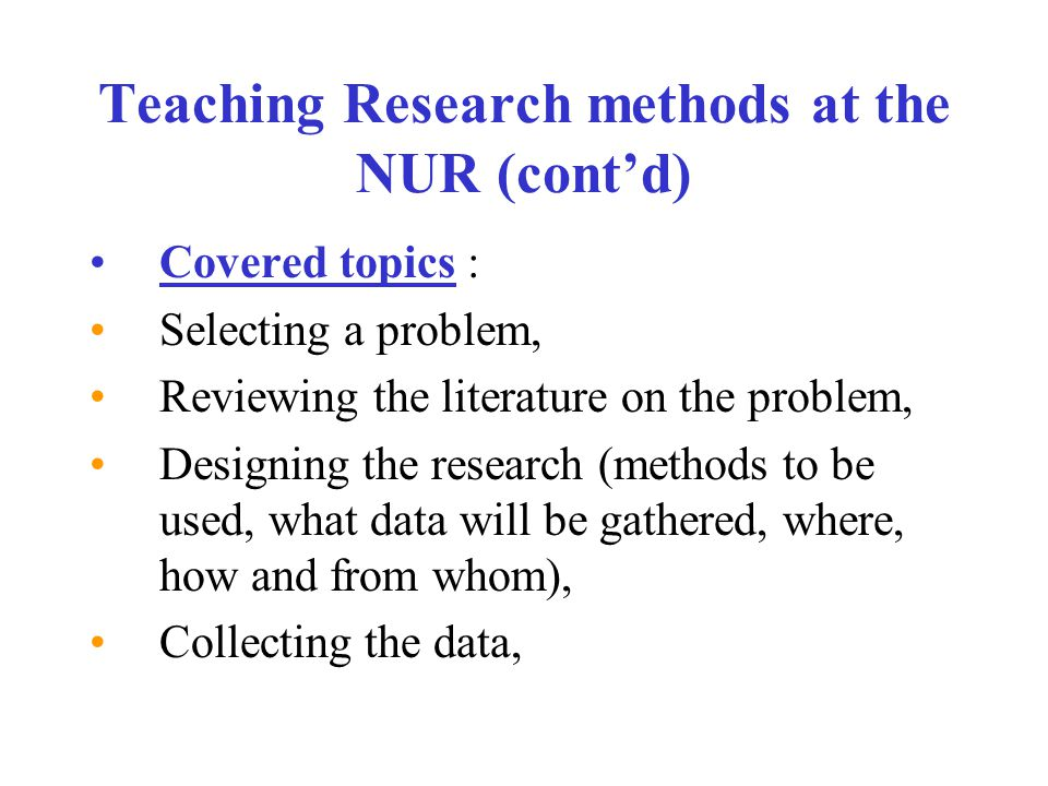 Teaching Research methods at the NUR (cont'd) Covered topics : Selecting a problem, Reviewing the literature on the problem, Designing the research (methods to be used, what data will be gathered, where, how and from whom), Collecting the data,