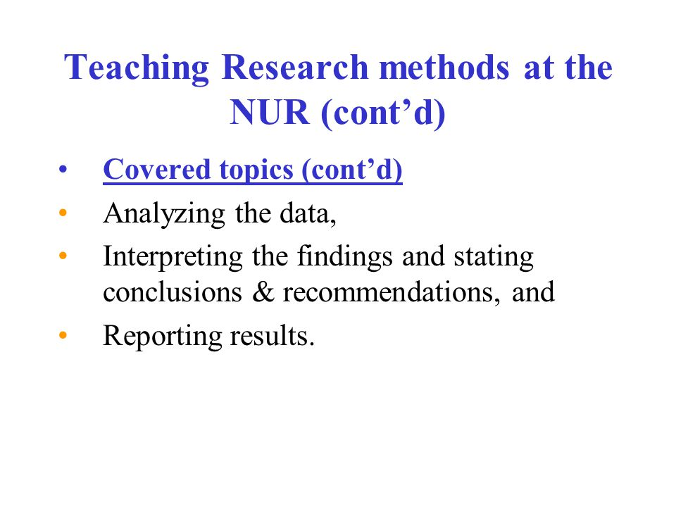 Teaching Research methods at the NUR (cont'd) Covered topics (cont'd) Analyzing the data, Interpreting the findings and stating conclusions & recommendations, and Reporting results.