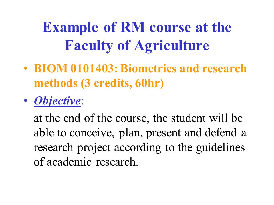 Example of RM course at the Faculty of Agriculture BIOM 0101403: Biometrics and research methods (3 credits, 60hr) Objective: at the end of the course