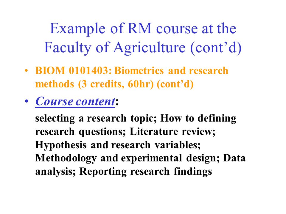 Example of RM course at the Faculty of Agriculture (cont'd) BIOM 0101403: Biometrics and research methods (3 credits, 60hr) (cont'd) Course content: selecting a research topic; How to defining research questions; Literature review; Hypothesis and research variables; Methodology and experimental design; Data analysis; Reporting research findings