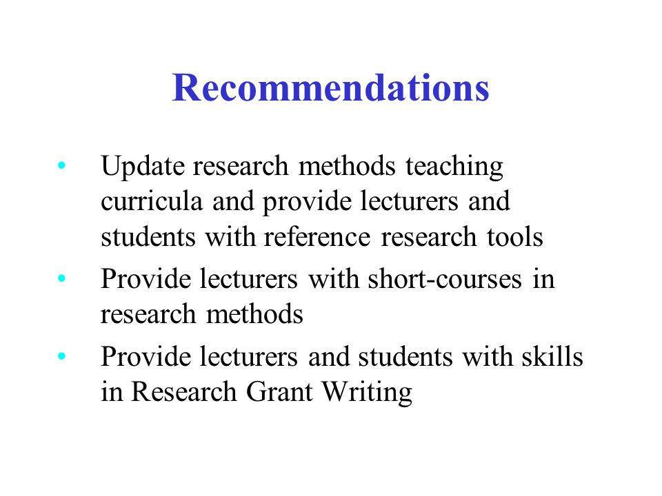 Recommendations Update research methods teaching curricula and provide lecturers and students with reference research tools Provide lecturers with sho