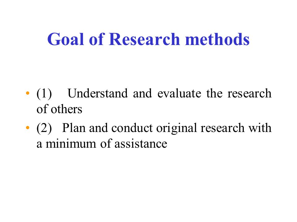 Goal of Research methods (1) Understand and evaluate the research of others (2) Plan and conduct original research with a minimum of assistance