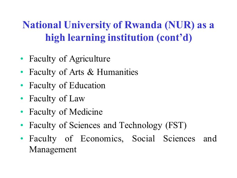 National University of Rwanda (NUR) as a high learning institution (cont'd) Faculty of Agriculture Faculty of Arts & Humanities Faculty of Education Faculty of Law Faculty of Medicine Faculty of Sciences and Technology (FST) Faculty of Economics, Social Sciences and Management