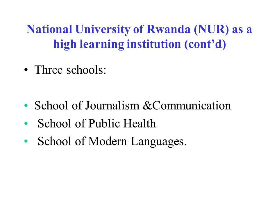 National University of Rwanda (NUR) as a high learning institution (cont'd) Three schools: School of Journalism &Communication School of Public Health