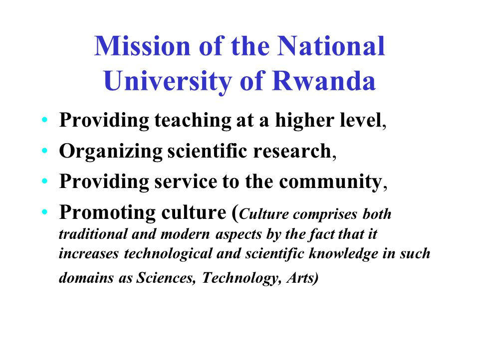 Mission of the National University of Rwanda Providing teaching at a higher level, Organizing scientific research, Providing service to the community, Promoting culture ( Culture comprises both traditional and modern aspects by the fact that it increases technological and scientific knowledge in such domains as Sciences, Technology, Arts)