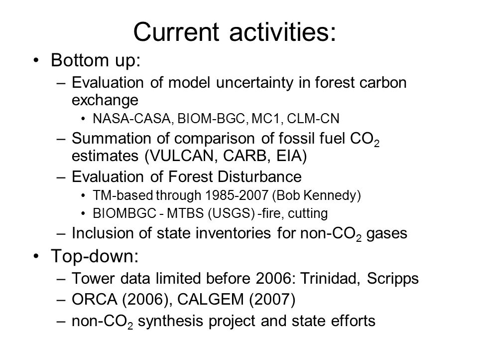 Current activities: Bottom up: –Evaluation of model uncertainty in forest carbon exchange NASA-CASA, BIOM-BGC, MC1, CLM-CN –Summation of comparison of fossil fuel CO 2 estimates (VULCAN, CARB, EIA) –Evaluation of Forest Disturbance TM-based through 1985-2007 (Bob Kennedy) BIOMBGC - MTBS (USGS) -fire, cutting –Inclusion of state inventories for non-CO 2 gases Top-down: –Tower data limited before 2006: Trinidad, Scripps –ORCA (2006), CALGEM (2007) –non-CO 2 synthesis project and state efforts