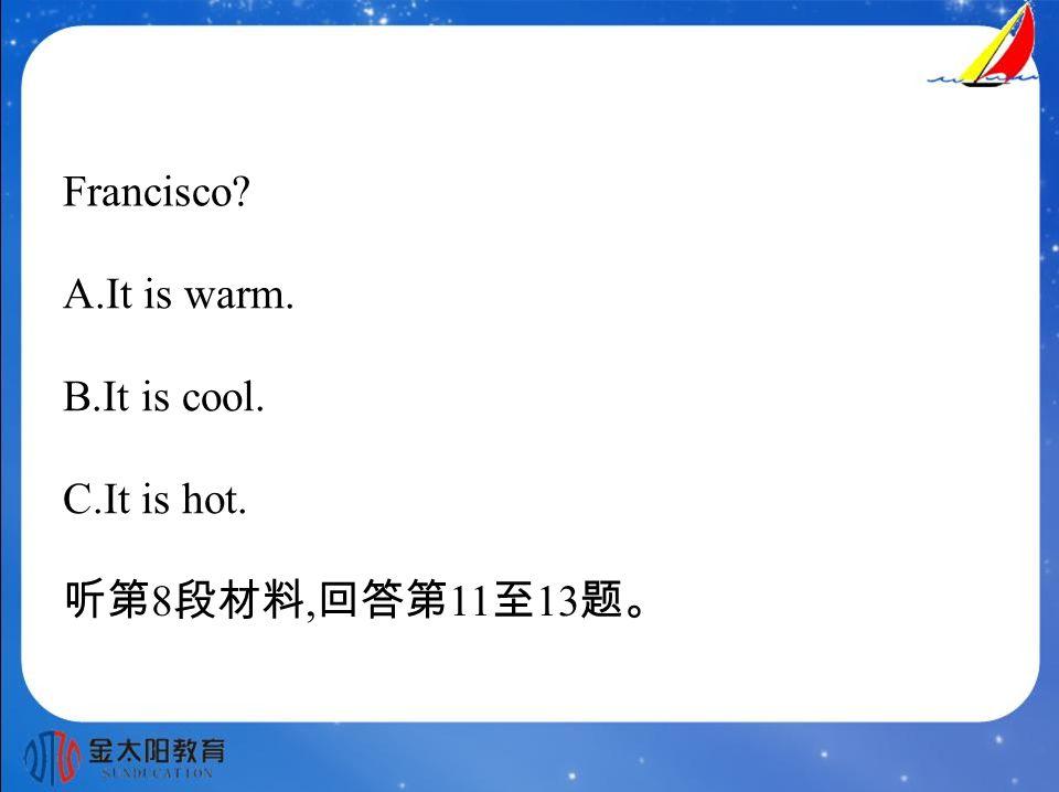 Francisco? A.It is warm. B.It is cool. C.It is hot. 听第 8 段材料, 回答第 11 至 13 题。