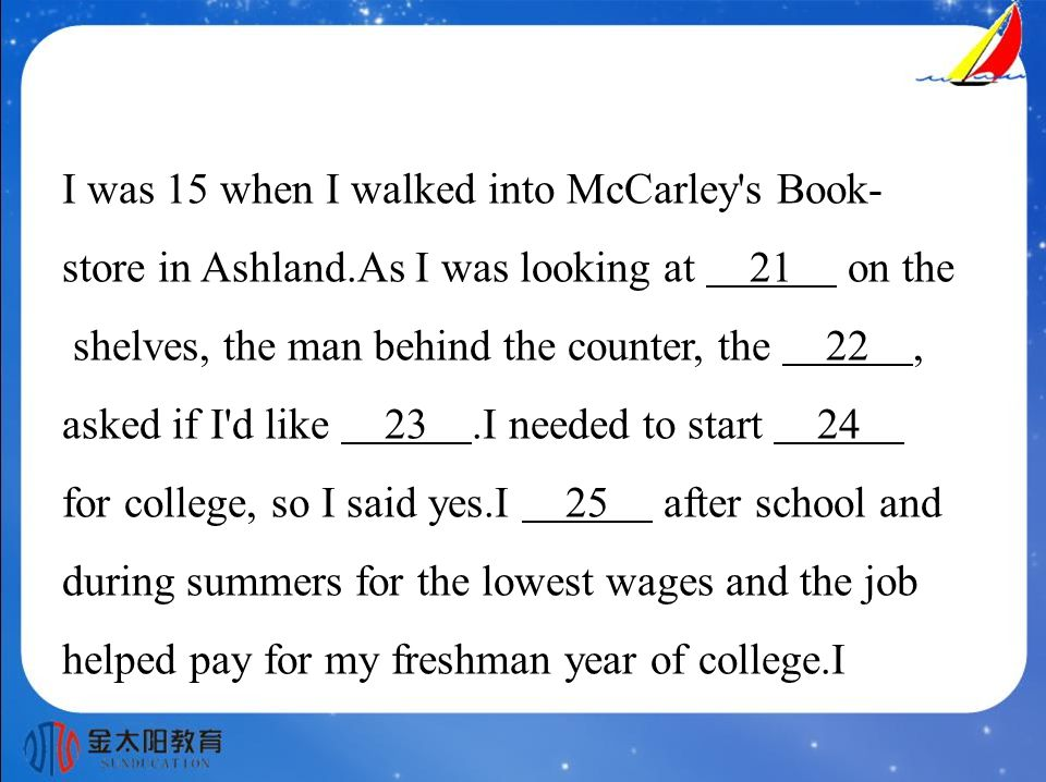 I was 15 when I walked into McCarley s Book- store in Ashland.As I was looking at 21 on the shelves, the man behind the counter, the 22, asked if I d like 23.I needed to start 24 for college, so I said yes.I 25 after school and during summers for the lowest wages and the job helped pay for my freshman year of college.I