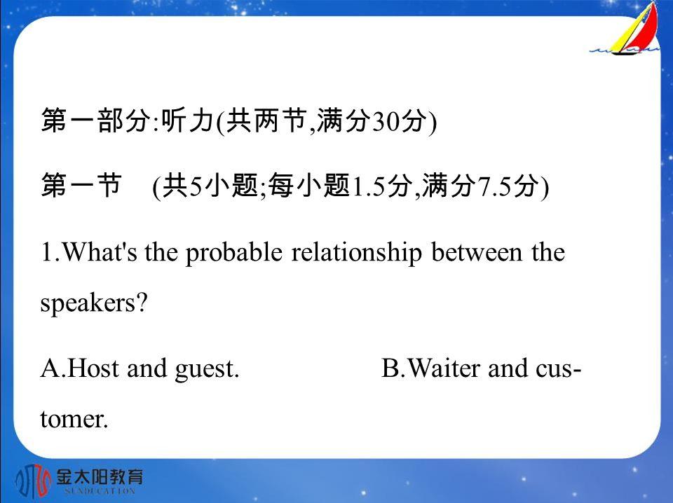 第一部分 : 听力 ( 共两节, 满分 30 分 ) 第一节 ( 共 5 小题 ; 每小题 1.5 分, 满分 7.5 分 ) 1.What s the probable relationship between the speakers.