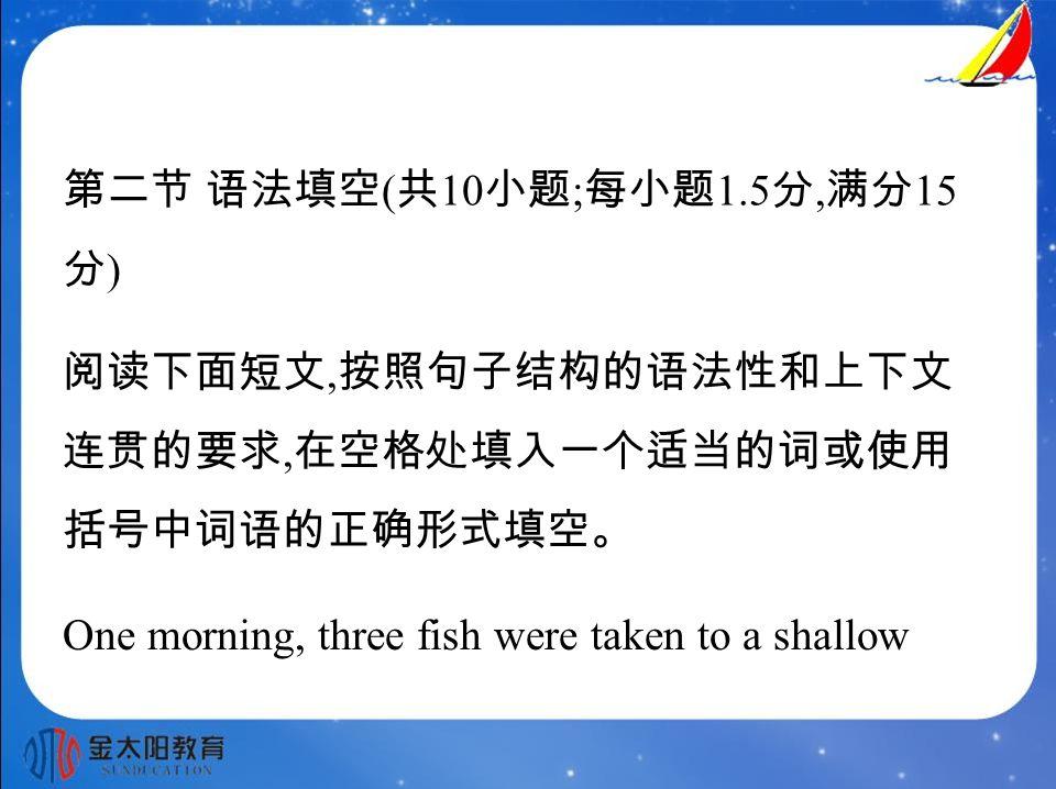 第二节 语法填空 ( 共 10 小题 ; 每小题 1.5 分, 满分 15 分 ) 阅读下面短文, 按照句子结构的语法性和上下文 连贯的要求, 在空格处填入一个适当的词或使用 括号中词语的正确形式填空。 One morning, three fish were taken to a shallow