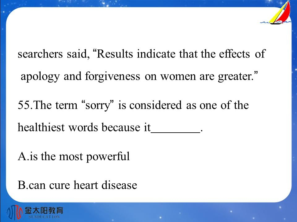 searchers said, Results indicate that the effects of apology and forgiveness on women are greater. 55.The term sorry is considered as one of the healthiest words because it.