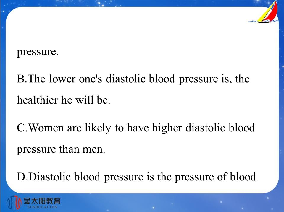 pressure. B.The lower one s diastolic blood pressure is, the healthier he will be.
