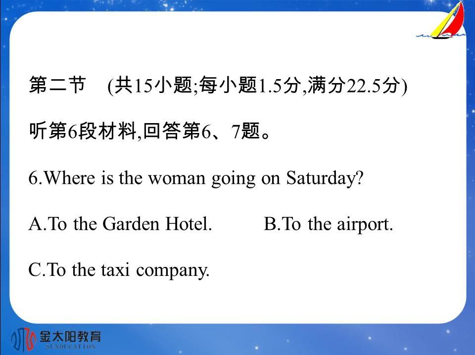 第二节 ( 共 15 小题 ; 每小题 1.5 分, 满分 22.5 分 ) 听第 6 段材料, 回答第 6 、 7 题。 6.Where is the woman going on Saturday.