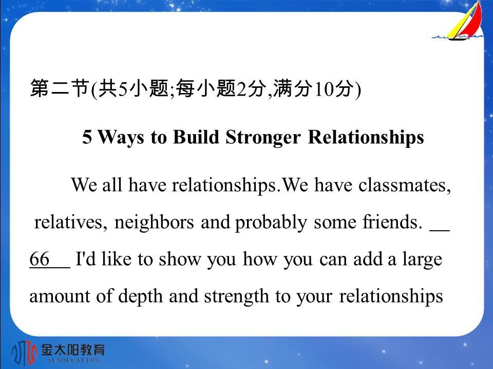 第二节 ( 共 5 小题 ; 每小题 2 分, 满分 10 分 ) 5 Ways to Build Stronger Relationships We all have relationships.We have classmates, relatives, neighbors and probably some friends.
