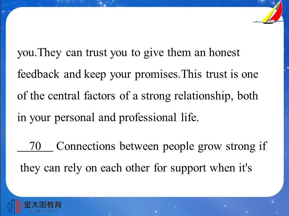 you.They can trust you to give them an honest feedback and keep your promises.This trust is one of the central factors of a strong relationship, both in your personal and professional life.