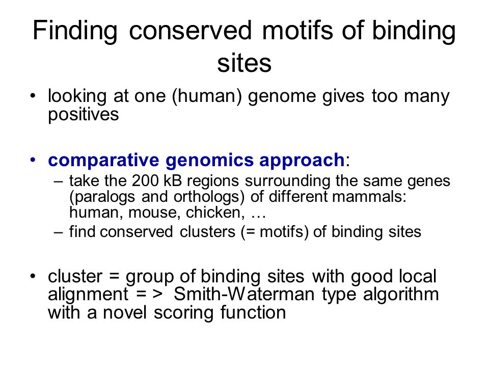 Finding conserved motifs of binding sites looking at one (human) genome gives too many positives comparative genomics approach: –take the 200 kB regions surrounding the same genes (paralogs and orthologs) of different mammals: human, mouse, chicken, … –find conserved clusters (= motifs) of binding sites cluster = group of binding sites with good local alignment = > Smith-Waterman type algorithm with a novel scoring function